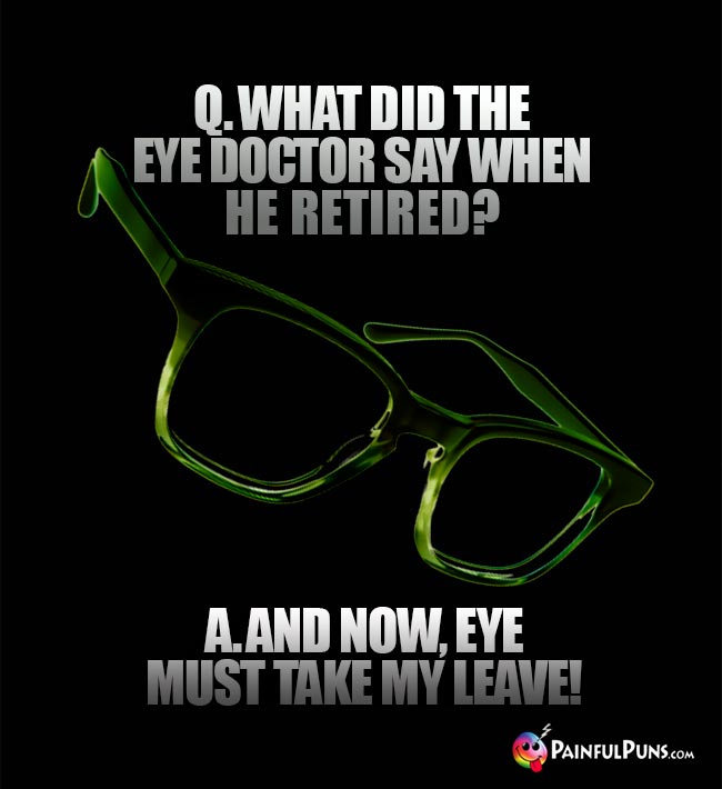 Q. What did the eye doctor say when he retired? A. And now, eye must take my leave!