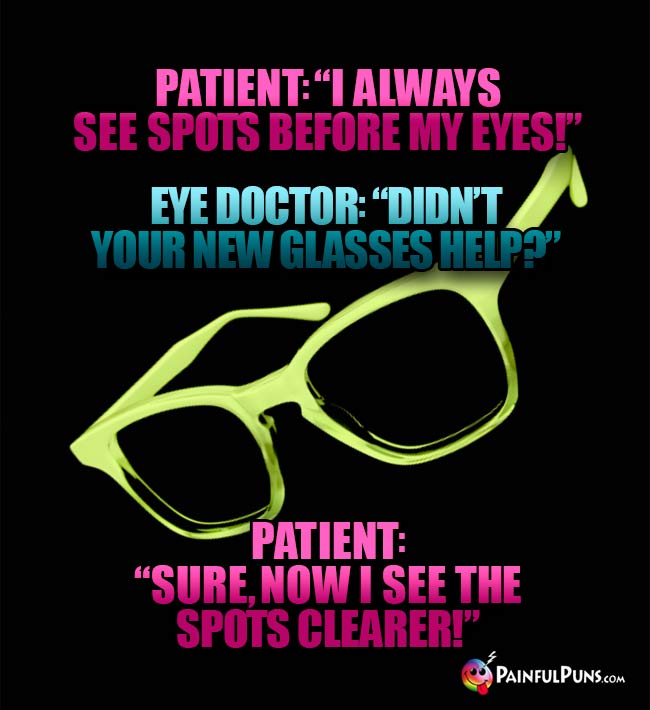 "Patient: ""I always see spots before my eyes!"" Eye Doc: ""Didn't your new glasses help?"" Patient: ""Sure, now I see the spots clearer!"""
