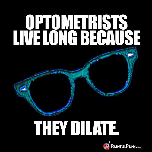 Optometrists live long because they dilate.