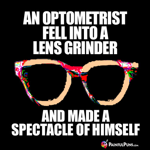 An optometrist fell into a lens grinder and made a spectacle of himself.