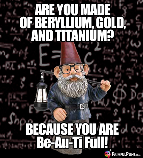 Are you made of beryllium, gold, and titanium? Because you are Be-Au-Ti Full!