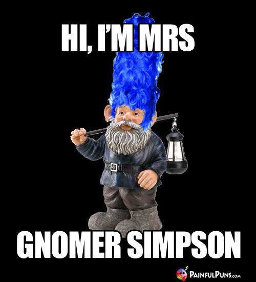 Hi, I'm Mrs Gnomer Simpson