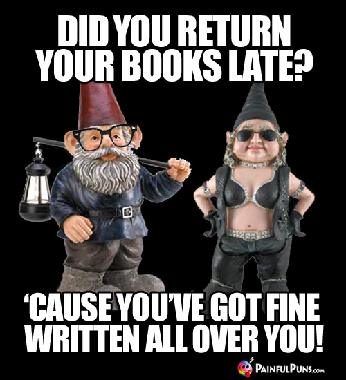 Did you return your books late? 'Cause you've got FINE written all over you!