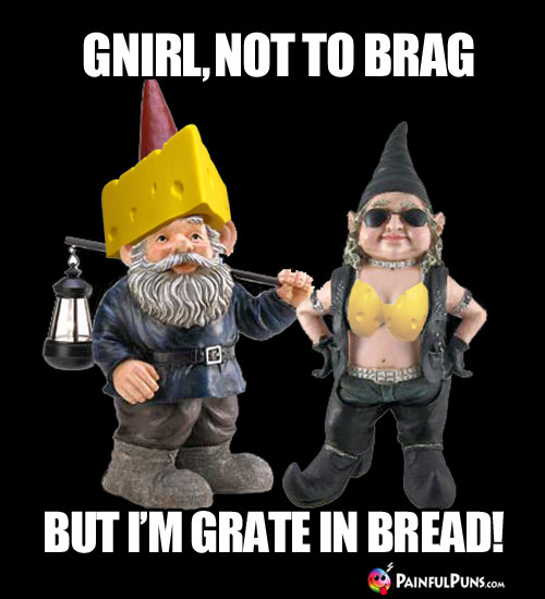 Cheesy Pick-Up Line: Gnirl, not to brag, but I'm grate in bread!