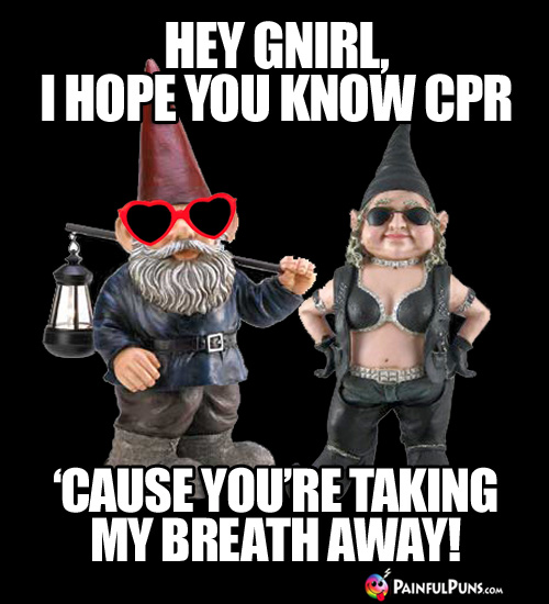 Sick Pick-Up Line: Hey Gnirl, I hope you know CPR 'cause you're taking my breath away!