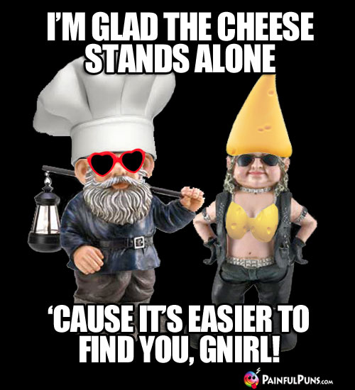 Cheesy Pick-Up Line: I'm glad the cheese stands alone 'cause it's easier to find you, Gnirl!
