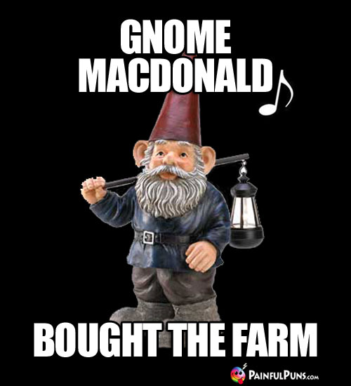 Gnome MacDonald, Bought the Farm.