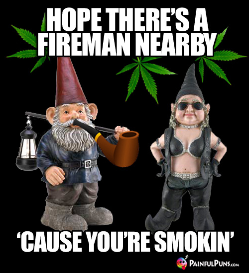 Hope there's a fireman nearby, 'cause you're smokin'
