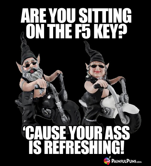 Are you sitting on the F5 Key? 'Cause your ass is refreshing!