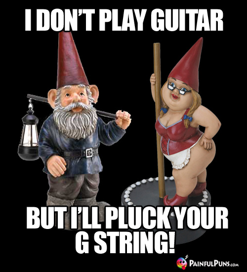 Music Pick-Up Line: I don't play guitar, but I'll pluck your G string!