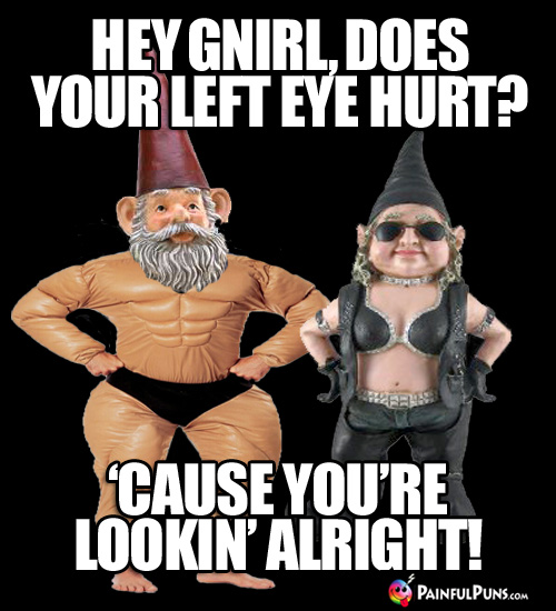 Hey Gnirl, does your left eye hurt? 'Cause you're lookin' alright!