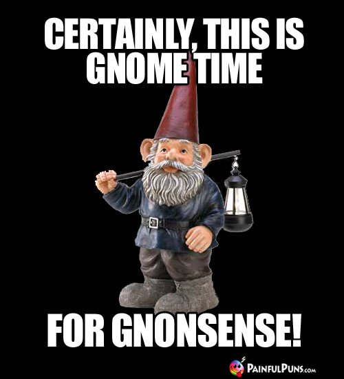 Certainly, this is gnome time for gnonsense!