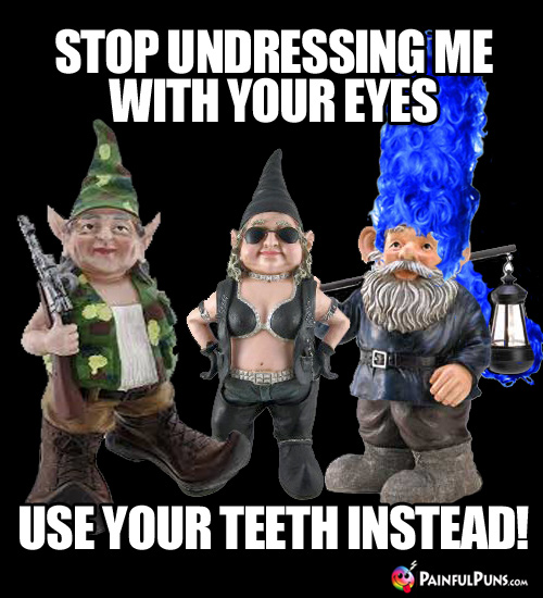 Painful Pick-Up Line: Stop undressing me with your eyes; use your teeth instead!