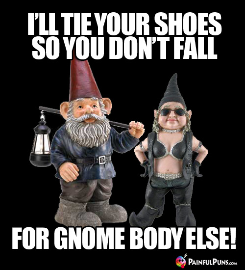 I'll tie your shoes so you don't fall for gnome body else!