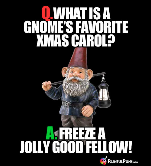 Q. What is a gnome's favorite Xmas carol? A. Freeze A Jolly Good Fellow!
