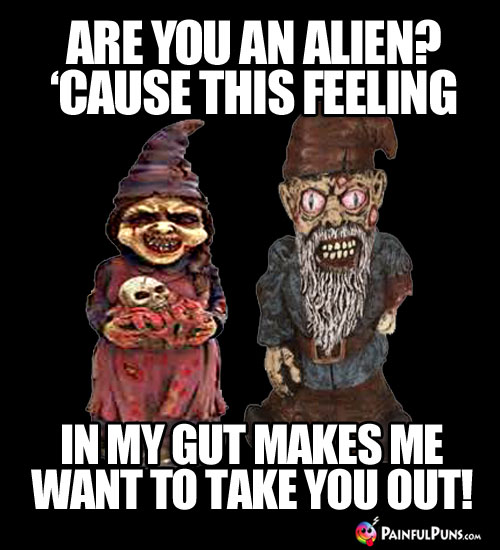 Scary Pick-Up Line: Are you an alien? 'Cause this feeling in my gut makes me want to take you out!