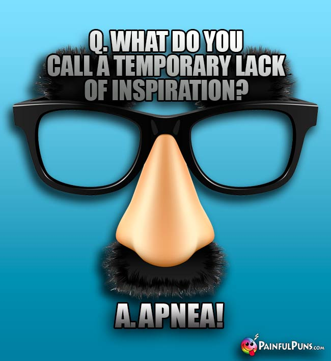 Q. What do you call a temporary lack of inspiration? A. Apnea!