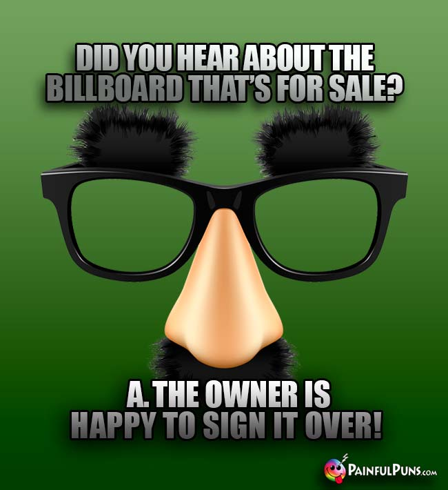 Did you hear about the billboard that's for sale? A. The owner is happy to sign it over!