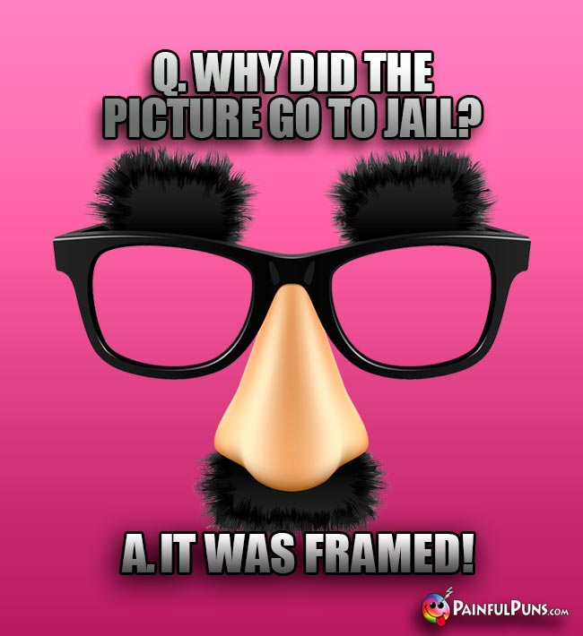 Q. Why did the picture go to jail? A. It was framed!