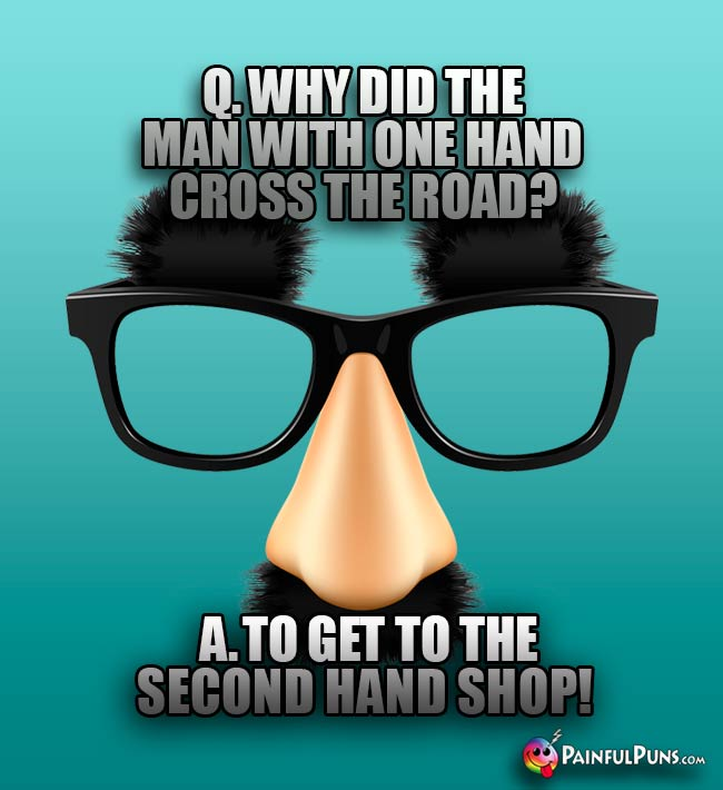 Q. Why did the man with one hand cross the road? A. To get to the second hand shop!