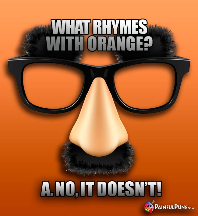 What rhymes with orange? A. No, it doesn't!