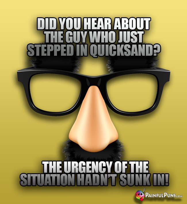 Did you hear about the guy who just stepped in quicksand? Te urgency of the situation hadn't sunk in!