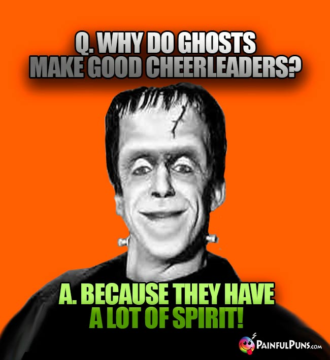 Q. Why do ghosts maek good cheerleaders? A. Because they have a lot of spirit!