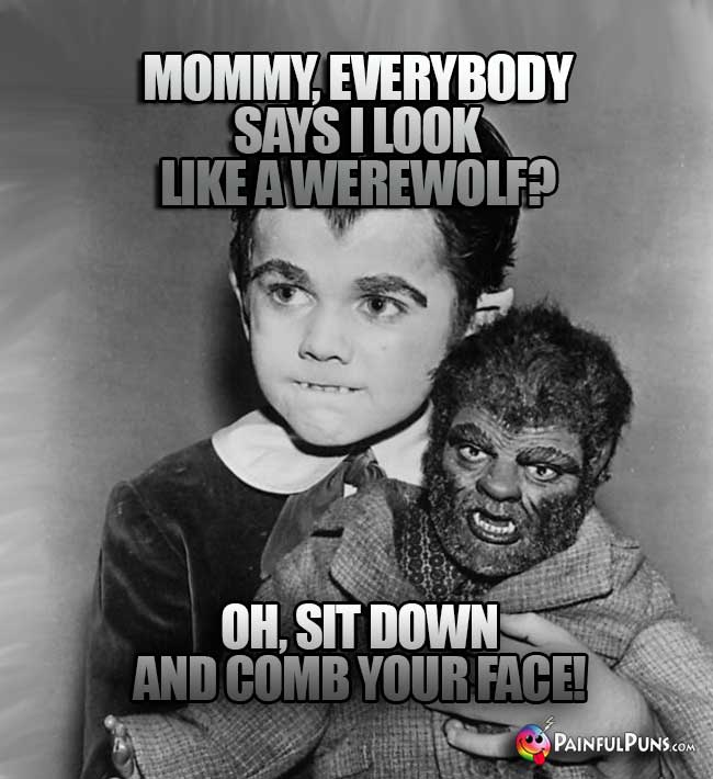 Eddy Munster Says: Mommy, everybody says I look like a werewolf? Oh, sit down and comb your face!