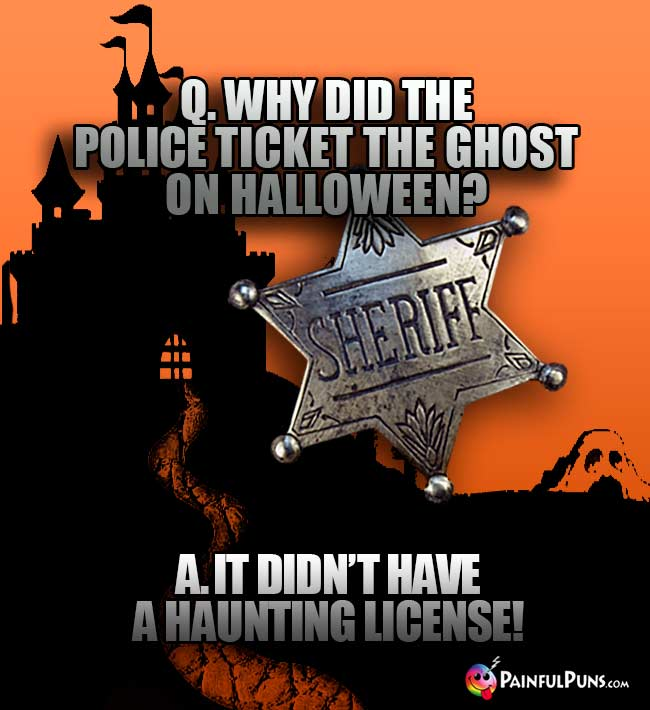 Q. Why did the police ticket the ghost on Halloween? A. It didn't have a haunting license!