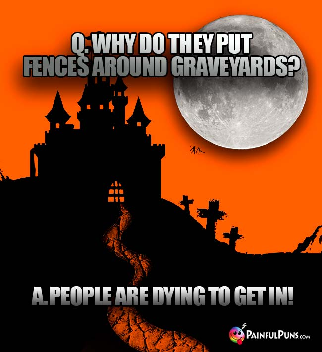 Q. Why do they put fences around graveyards? A. People are dying to get in!