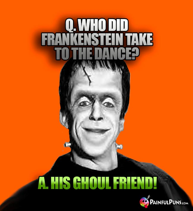 Q. Who did Frankenstein take to the dance? A. His ghoul friend!