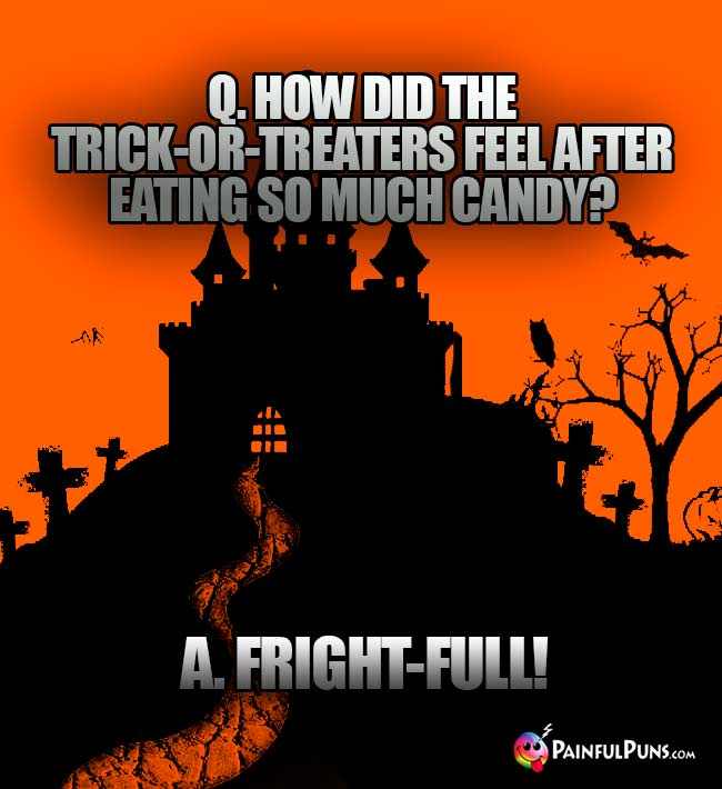 Q. How did the trick-or-treaters feel after eating so much candy? A. Fright-full!