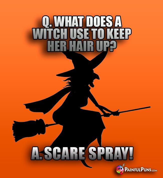 Q. What does a witch use to keep her hair up? A. Scare spray!