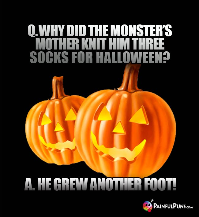 Q. Why did the monster's mother knit hm three socks for Halloween? A. He grew another foot!