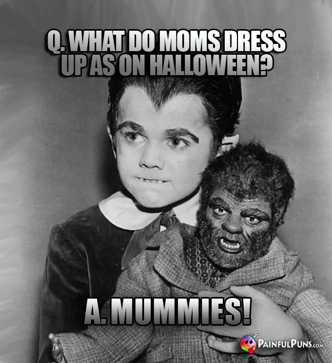 Q. What do moms dress up as on Halloween? A. Mummies!