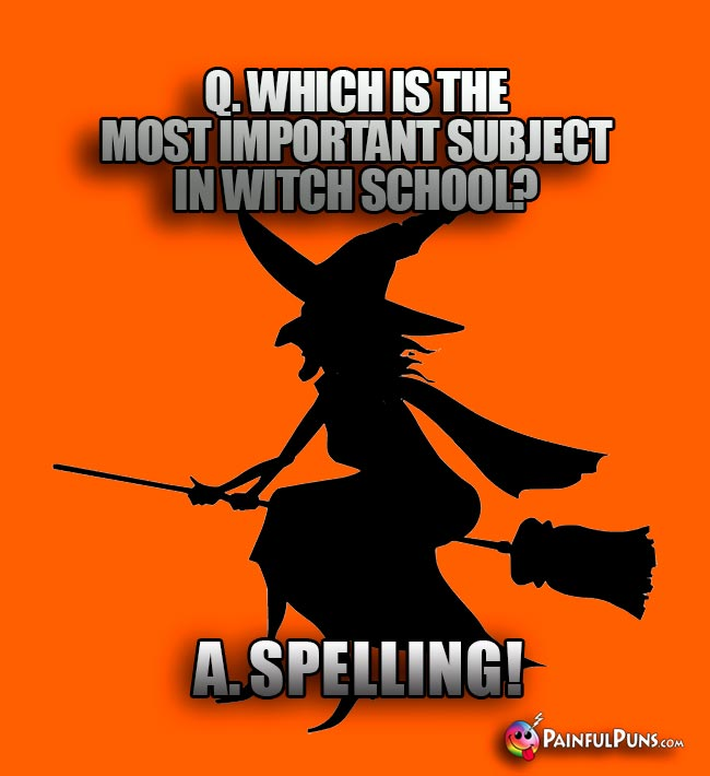 Q. Which is the most important subject in witch school? A. Spelling!