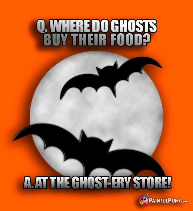 Q. Where do ghosts buy their food? A. At the ghost-ery store!