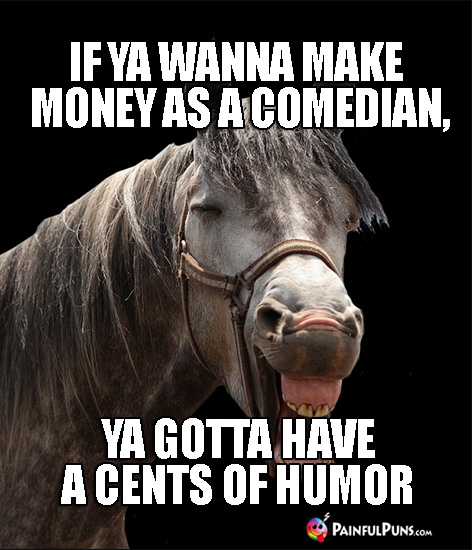 Horsing Around: If ya wanna make money as a comedian, you gotta have a cents of humor.