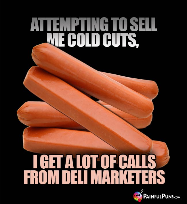 Attempting to sell me cold cuts, I get a lot of calls from deli marketers.