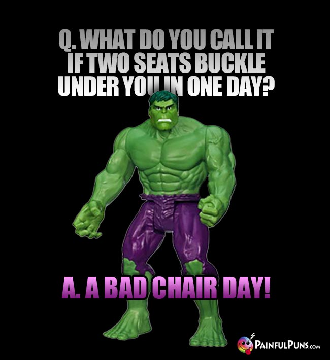Hulk Asks: What do you call it if two seats buckle under you in one day? A. A bad chair day!