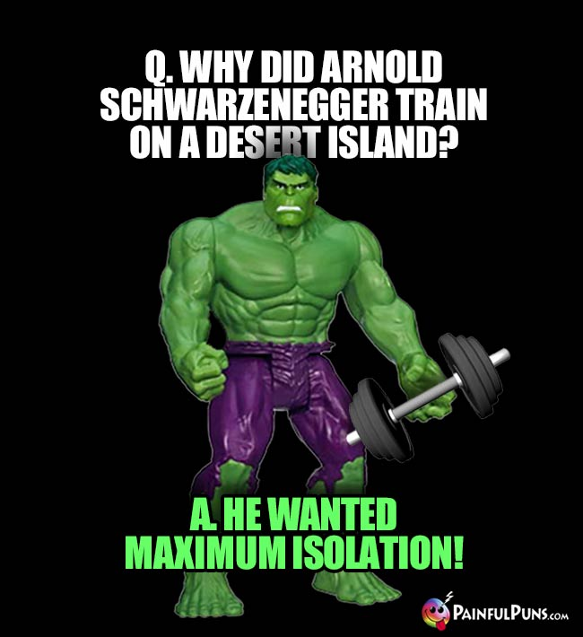 Hulk Asks: Why did Arnold Schwarzenegger train on a desert island? A. He Wanted Maximum Isolation!
