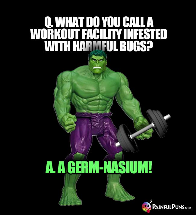 Hulk Asks: What do you call a workout facility infested with harmful bugs? A. A germ-nasium!