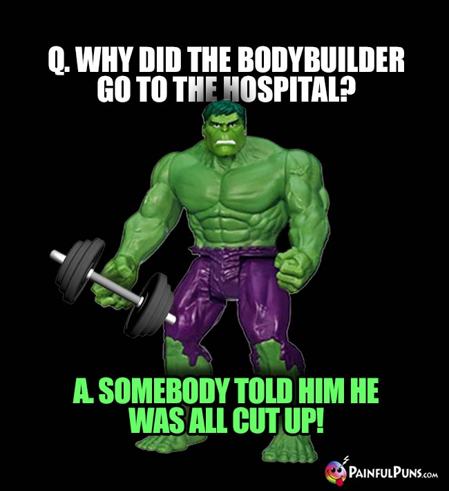 Hulk Asks: Why did the bodybulder go to the hospital? A. Somebody told him he was all cut up!