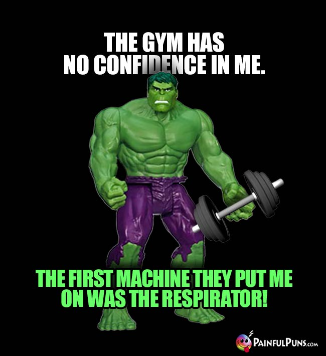 The gym has no confidence in me. The first machine they put me on was the respirator!