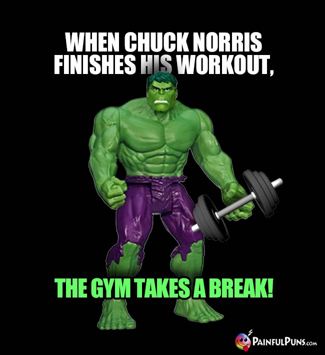 Hulk Says: When Chuck Norris finishes his workout, the gym takes a break!
