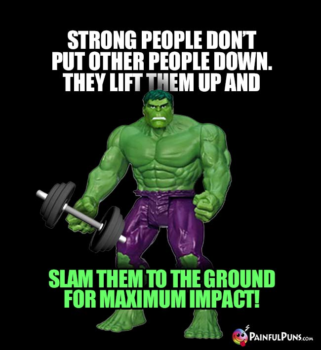 Hulk Says: Strong people don't put other people down. They lift them up and slam them to the cround for maximum impact!
