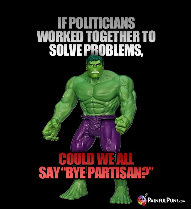 "Hulk Asks: If politicians worked together to solve problems, could we all say ""Bye Partisan?"""