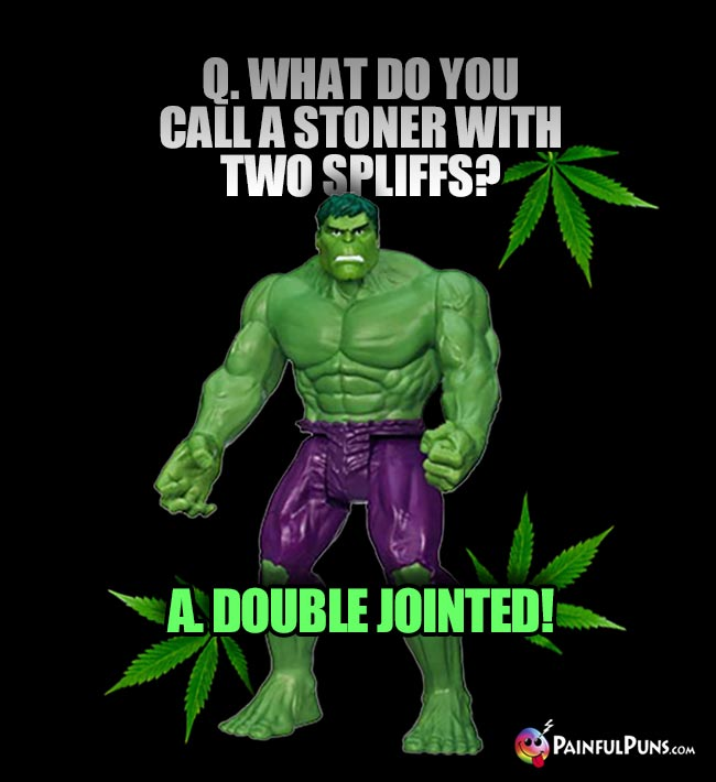 Hulk Asks: What do you call a stoner with two spliffs? A. Double Jointed!