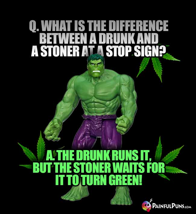 Q. What is the difference between a drunk and a stoner at a stop sign? A. The drunk runs it, but the stoner waits for it to turn green!