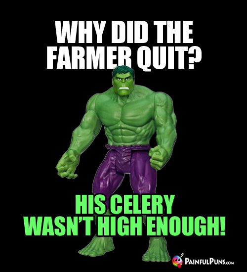 Why did the farmer quit? His celery wasn't high enough!